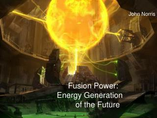 Fusion Power:   Energy Generation 	  of the Future