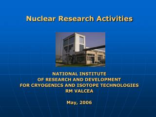 Nuclear Research Activities NATIONAL INSTITUTE  OF RESEARCH AND DEVELOPMENT  FOR CRYOGENICS AND ISOTOPE TECHNOLOGIES RM