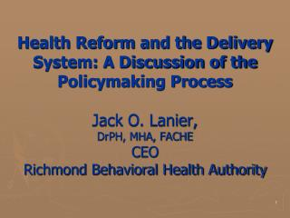 Health Reform and the Delivery System: A Discussion of the Policymaking Process Jack O. Lanier,  DrPH, MHA, FACHE CEO Ri