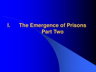I.	The Emergence of Prisons Part Two