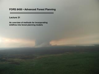 FORS 8450 • Advanced Forest Planning Lecture 31 An overview of methods for incorporating  wildfires into forest plannin