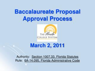Baccalaureate  Proposal Approval Process March 2, 2011 Authority:   Section 1007.33, Florida Statutes Rule:   6A-14.095,