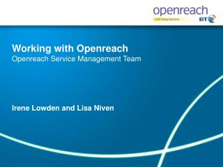 Working with Openreach Openreach Service Management Team