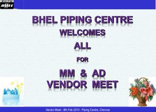 BHEL Piping Centre WELCOMES ALL for  MM  &  AD  Vendor  Meet