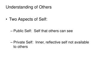 Understanding of Others Two Aspects of Self: Public Self: Self that others can see Private Self: Inner, reflective sel