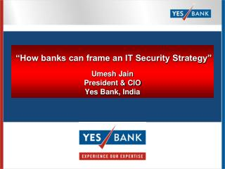 """How banks can frame an IT Security Strategy"" Umesh Jain President & CIO Yes Bank, India"