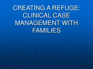 CREATING A REFUGE: CLINICAL CASE MANAGEMENT WITH FAMILIES