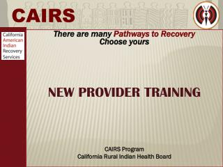 There are many  Pathways to Recovery  Choose yours NEW PROVIDER TRAINING CAIRS Program  California  Rural Indian Health
