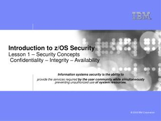 Introduction to z/OS Security Lesson 1 – Security Concepts  Confidentiality – Integrity – Availability