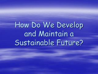 How Do We Develop and Maintain a Sustainable Future?