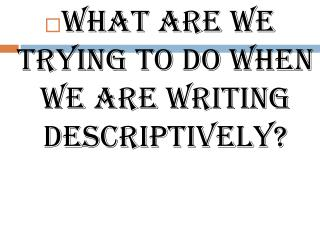 What are we trying to do when we are writing descriptively?