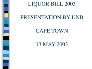 LIQUOR BILL 2003 LIQUOR BILL 2003 PRESENTATION BY UNB CAPE TOWN 13 MAY 2003