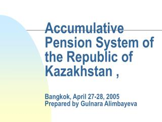 Accumulative Pension System of the Republic of Kazakhstan , Bangkok, April 27-28, 2005 Prepared by Gulnara Alimbayeva