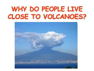 explain why spite danger people live near volcanoes 9 active volcanoes people still live near learn which communities sit in the path of volcanic eruptions in the event of a large explosion, though, many locals living nearby would probably have to relocate but residents take the risk, as the mineral-rich soil is perfect for cultivating vineyards, olive.