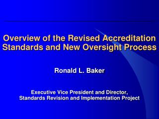 Overview of the Revised Accreditation Standards and New Oversight Process Ronald L. Baker Executive Vice President and