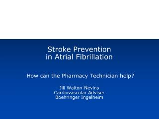 Stroke Prevention  in Atrial Fibrillation  How can the Pharmacy Technician help? Jill Walton-Nevins Cardiovascular Advis
