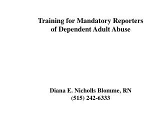 Training for Mandatory Reporters  of Dependent Adult Abuse Diana E. Nicholls Blomme, RN (515) 242-6333