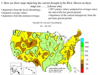 1. Here are three maps depicting the current drought in the West. Shown on these maps are …… [choose one]  departures f