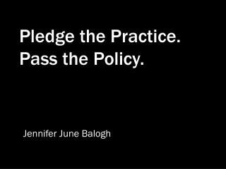 Pledge the Practice.  Pass the Policy.
