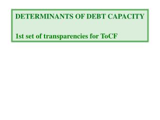 DETERMINANTS OF DEBT CAPACITY 1st set of transparencies for ToCF