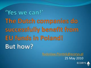 'Yes we can!'  The Dutch companies do successfully benefit from EU funds in Poland! But how?