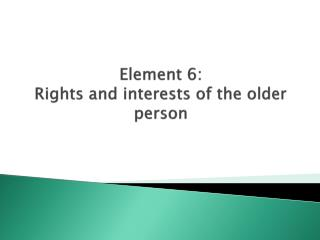 Element 6 : Rights  and interests of the older person