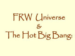FRW  Universe   & The Hot Big Bang: