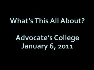 What's This All About? Advocate's College January 6, 2011