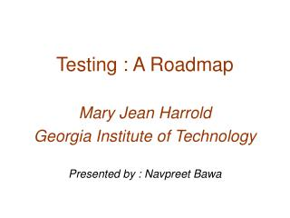Testing : A Roadmap Mary Jean Harrold Georgia Institute of Technology Presented by : Navpreet Bawa