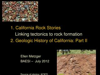 1. California Rock Stories Linking tectonics to rock formation 2. Geologic History of California: Part II Ellen Metzger