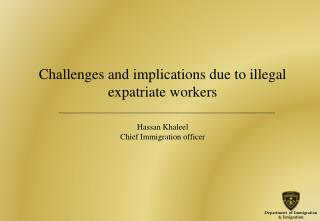 Challenges and implications due to illegal expatriate workers Hassan Khaleel Chief Immigration officer