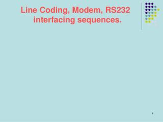 Line Coding, Modem, RS232   interfacing sequences.