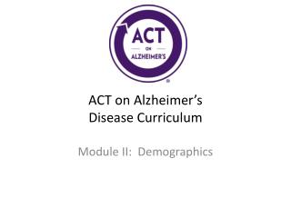 ACT on Alzheimer ' s Disease Curriculum