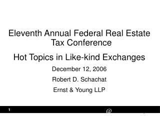 Eleventh Annual Federal Real Estate Tax Conference  Hot Topics in Like-kind Exchanges  December 12, 2006  Robert D. Scha
