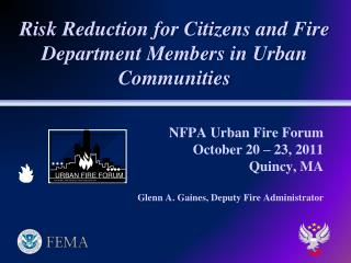 NFPA Urban Fire Forum October 20 – 23, 2011 Quincy, MA Glenn A. Gaines, Deputy Fire Administrator