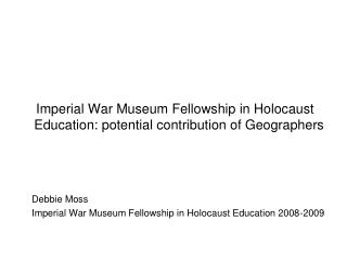 Imperial War Museum Fellowship in Holocaust Education: potential contribution of Geographers     Debbie Moss