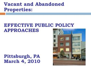 Vacant and Abandoned Properties: EFFECTIVE PUBLIC POLICY APPROACHES Pittsburgh, PA March 4, 2010
