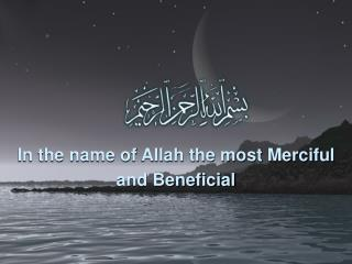 In the name of Allah the most Merciful and Beneficial