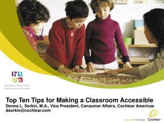 Top Ten Tips for Making a Classroom Accessible Donna L. Sorkin, M.A., Vice President, Consumer Affairs, Cochlear America