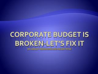 Corporate Budget is Broken-Let's Fix it By: Ashley Hernandez and Kelsey Fitch