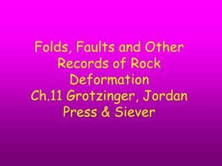 Folds, Faults and Other Records of Rock Deformation Ch.11 Grotzinger, Jordan Press & Siever