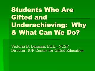 Students Who Are Gifted and Underachieving:  Why & What Can We Do? Victoria B. Damiani, Ed.D., NCSP Director, IUP Cente