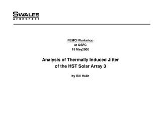 FEMCI Workshop at GSFC 18 May2000 Analysis of Thermally Induced Jitter of the HST Solar Array 3 by Bill Haile