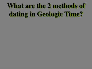 What are the 2 methods of dating in Geologic Time?