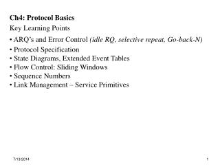 Ch4: Protocol Basics Key Learning Points  ARQ's and Error Control  (idle RQ, selective repeat, Go-back-N)  Protocol Sp
