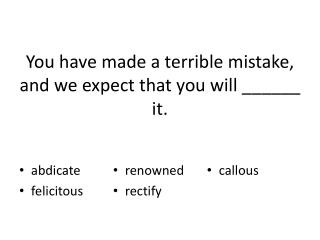 You have made a terrible mistake, and we expect that you will ______ it.