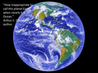 """How inappropriate to call this planet Earth, when clearly it is Ocean."" Arthur C. Clarke, author."