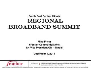South East Central Illinois Regional Broadband Summit Mike Flynn Frontier Communications Sr. Vice President/GM - Illin