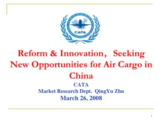 Reform & Innovation , Seeking New Opportunities for Air Cargo in China CATA  Market Research Dept.  QingYu Zhu March 26
