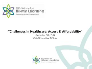 """ Challenges in Healthcare: Access & Affordability "" Davinder Gill, PhD Chief Executive Officer"